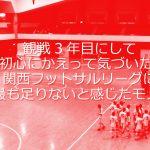 観戦3年目にして初心にかえって気づいた、関西フットサルリーグに最も足りないと感じたモノ。