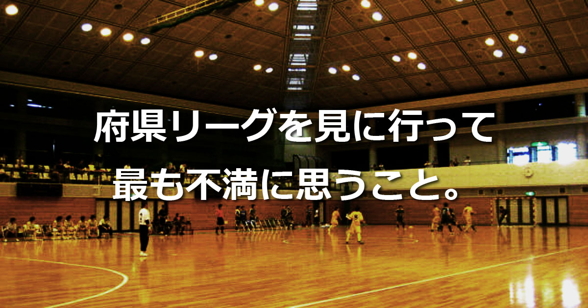 府県リーグを見に行って最も不満に思うこと。