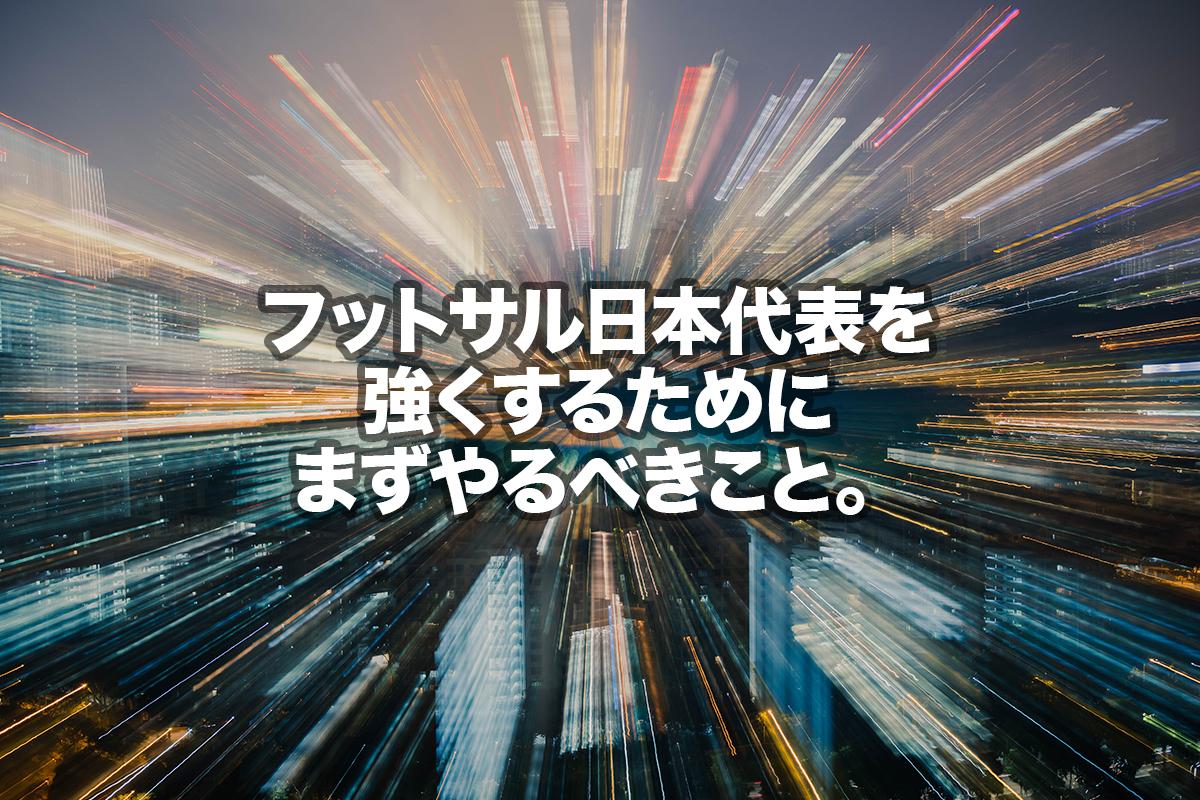 フットサル日本代表を強くするためにまずやるべきこと。